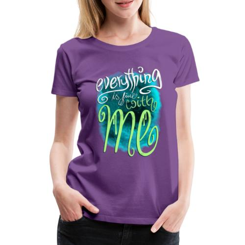 Everything is fine with me - Frauen Premium T-Shirt