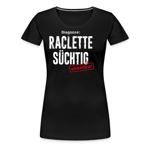 DIAGNOSE RACLETTE SÜCHTIG – UNHEILBAR - Frauen Premium T-Shirt