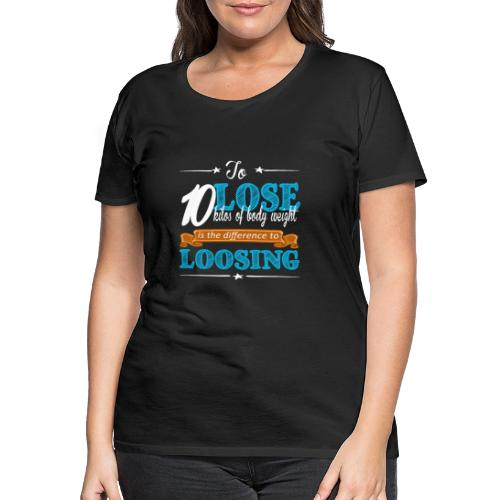 To lose 10 kilos of body weight is the difference - Frauen Premium T-Shirt