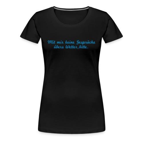Mit mir keine Gespräche über das Wetter, bitte - Frauen Premium T-Shirt