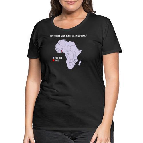 Wie trinkt man Kaffee in Afrika? - Frauen Premium T-Shirt