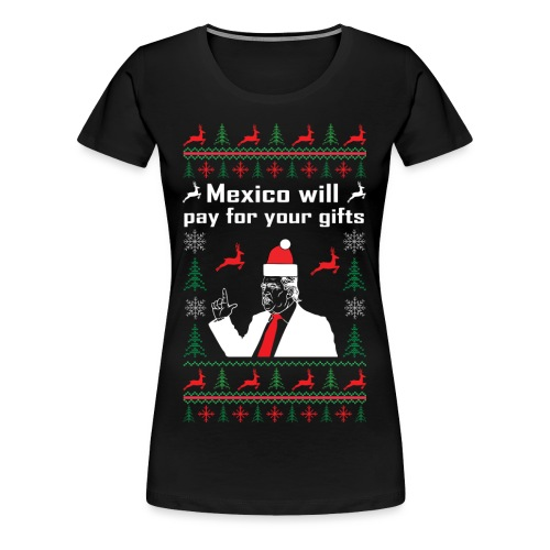 Mexico will pay for your gifts - Frauen Premium T-Shirt