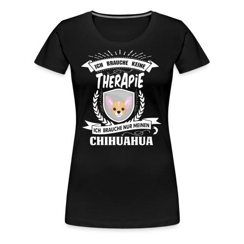 Ich brauche keine Therapie Chihuahua - Frauen Premium T-Shirt