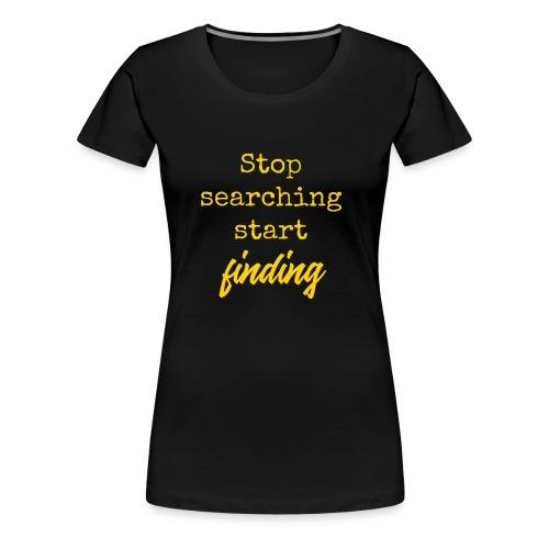 Stop searching - Vrouwen Premium T-shirt