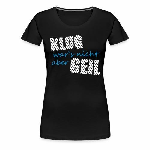 Klug wars nicht aber Geil lustig witzig Party Fun - Frauen Premium T-Shirt