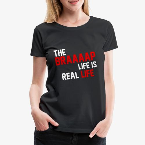 The Braaaap life is real life - T-shirt Premium Femme