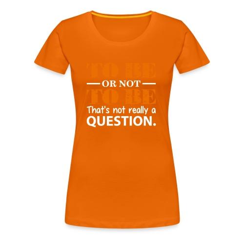 To be or not to be - Premium T-skjorte for kvinner