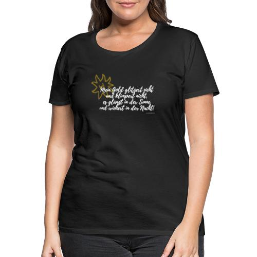 Mein Gold klimpert nicht.... - Frauen Premium T-Shirt