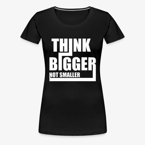 Think Bigger Not Smaller T-Shirt Design Spruch - Frauen Premium T-Shirt