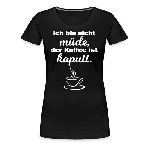 Ich bin nicht müde, der Kaffee ist kaputt. - Frauen Premium T-Shirt