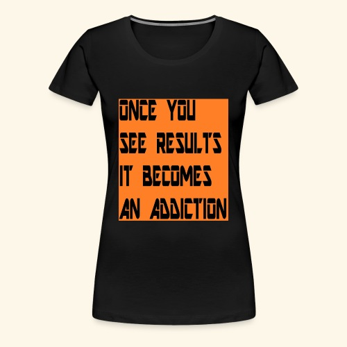 Once you see results it becomes an addiction - Women's Premium T-Shirt