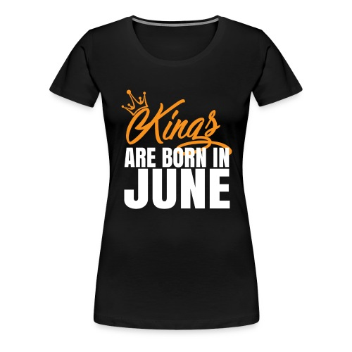 KINGS ARE BORN IN JUNE - Women's Premium T-Shirt