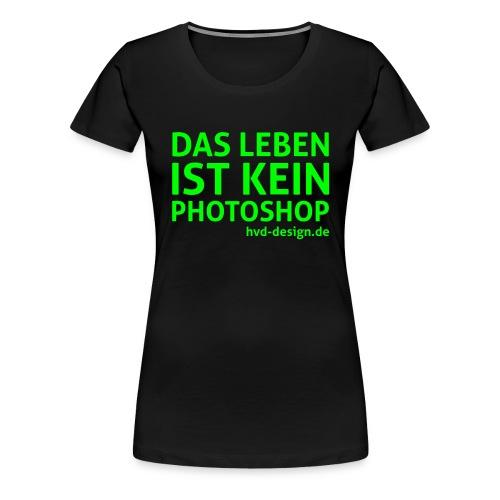 Das Leben ist kein Photoshop - Frauen Premium T-Shirt