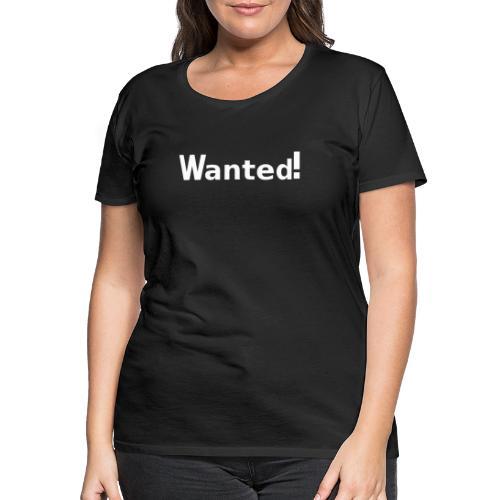 Wanted. weiß - Frauen Premium T-Shirt