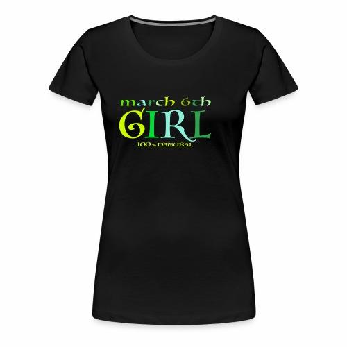 Geburtstags T-Shirt/ March 6th Girl - 100% Natural - Frauen Premium T-Shirt