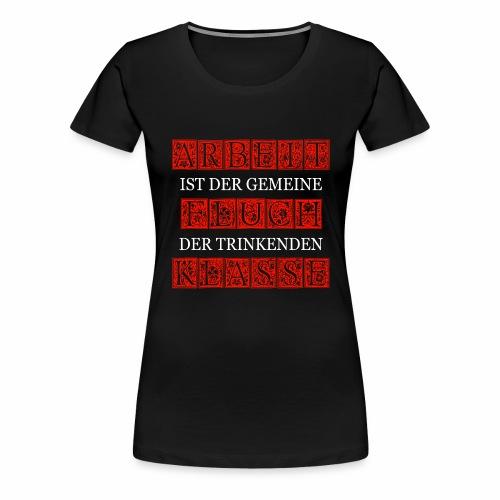 ARBEIT IST DER GEMEINE FLUCH DER TRINKENDEN KLASSE - Frauen Premium T-Shirt