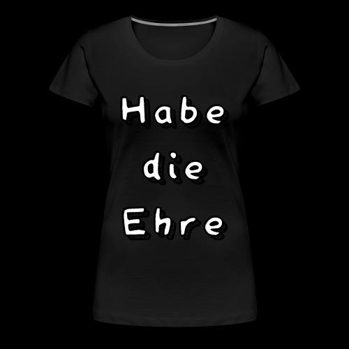Habe die Ehre - Frauen Premium T-Shirt