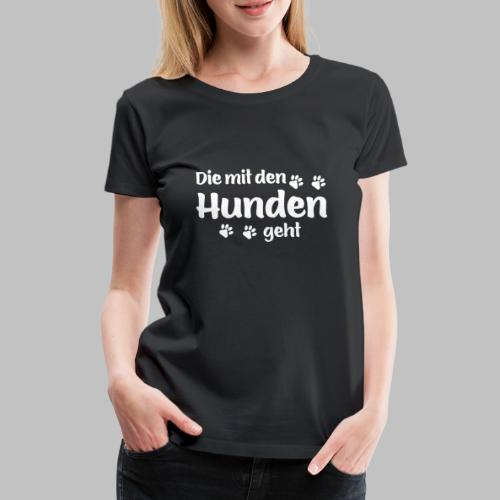 DIE MIT DEN HUNDEN GEHT - Hundepfoten - Frauen Premium T-Shirt