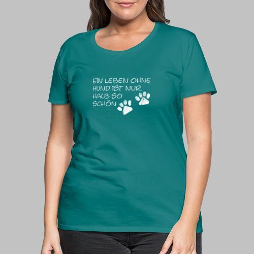 Ein Leben Ohne Hund Ist Nur Halb So Schön - Frauen Premium T-Shirt