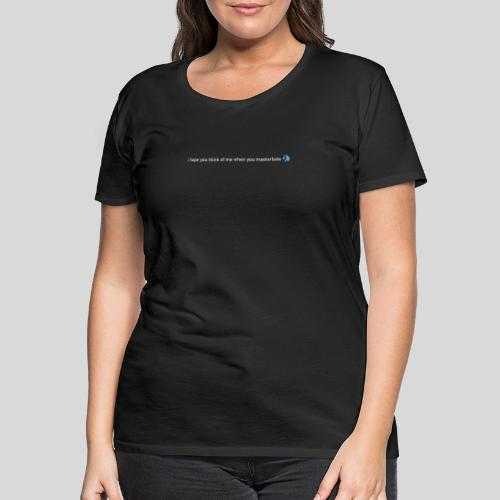 i hope you think of me when you masturbate - Frauen Premium T-Shirt