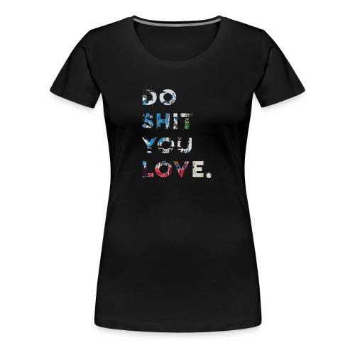 Do S**t You Love - Women's Premium T-Shirt