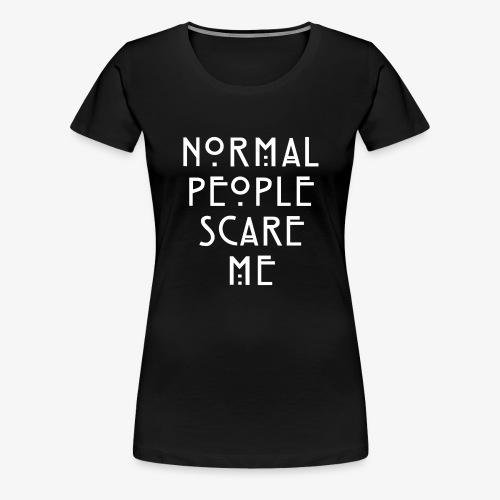 NORMAL PEOPLE SCARE ME - T-shirt Premium Femme