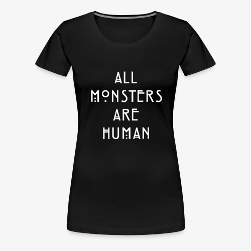 All Monsters Are Human - T-shirt Premium Femme