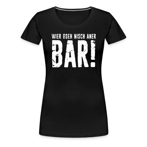 WIER GSEH NISCH ANER BAR! - Frauen Premium T-Shirt