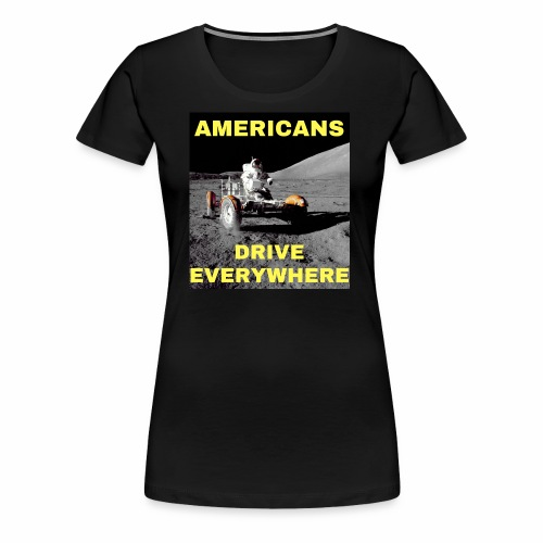 Americans Drive Everywhere Astronaut on the Moon - Premium T-skjorte for kvinner