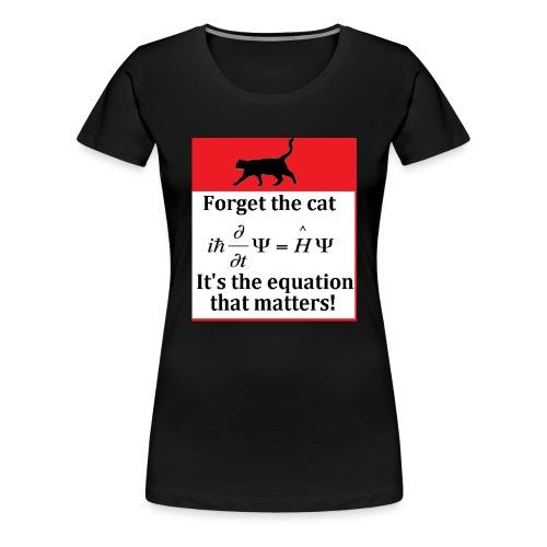 Forget the cat! - Women's Premium T-Shirt