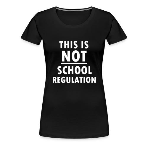 Not School Regulation - Women's Premium T-Shirt