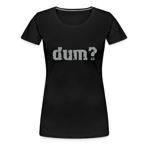 dum black - Frauen Premium T-Shirt
