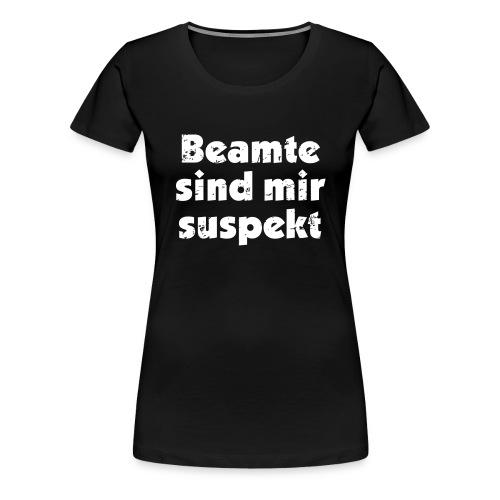 Beamte sind mir suspekt - Frauen Premium T-Shirt