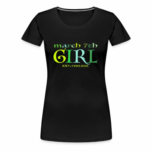 Geburtstags T-Shirt/ March 7th Girl - 100% Natural - Frauen Premium T-Shirt