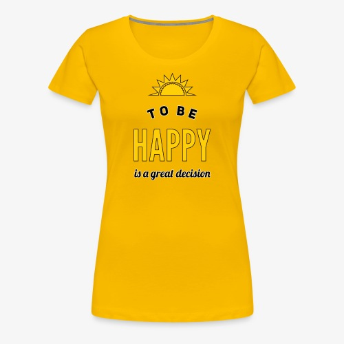 to be HAPPY is a great decision - Frauen Premium T-Shirt