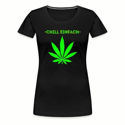 chill einfach - Cannabis Gras Motiv - Frauen Premium T-Shirt
