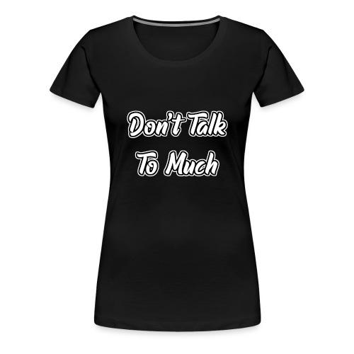 Don't Talk To Much - Frauen Premium T-Shirt