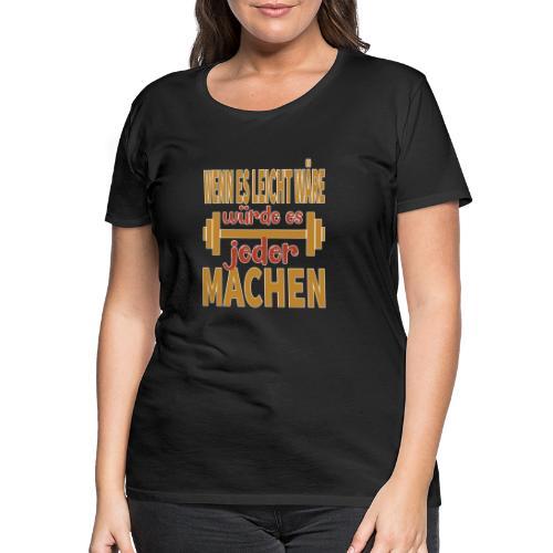 Wenn es leicht wäre - würde es JEDER machen ! - Frauen Premium T-Shirt
