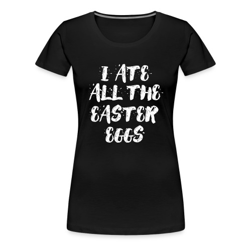 I ate all the easter eggs Typografie - Frauen Premium T-Shirt
