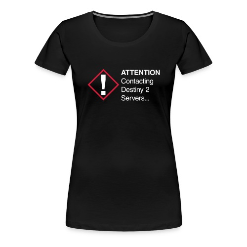 Attention Contacting Destiny 2 Servers... - Vrouwen Premium T-shirt