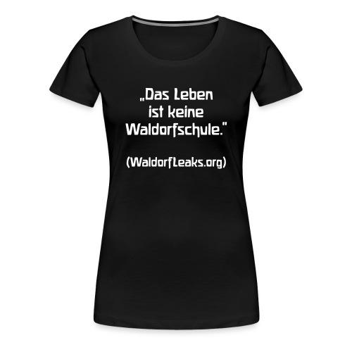 Das Leben ist keine Waldorfschule WaldorfLeaks org - Frauen Premium T-Shirt