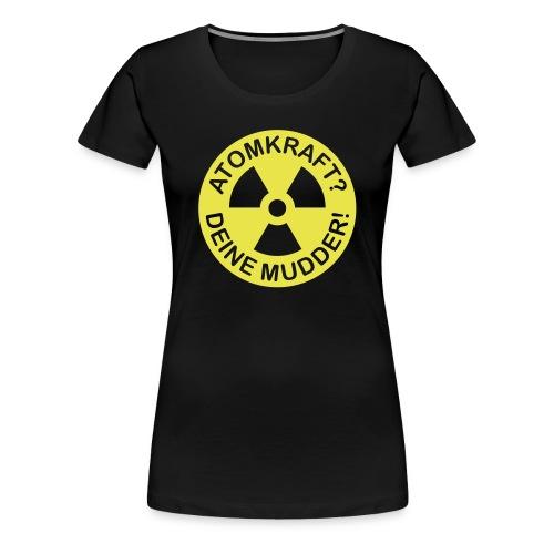 ATOMKRAFT? DEINE MUDDER! - Frauen Premium T-Shirt