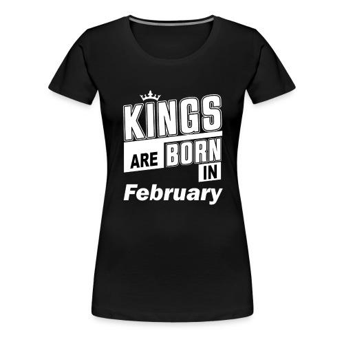 KINGS ARE BORN IN FEBRUARY - Frauen Premium T-Shirt