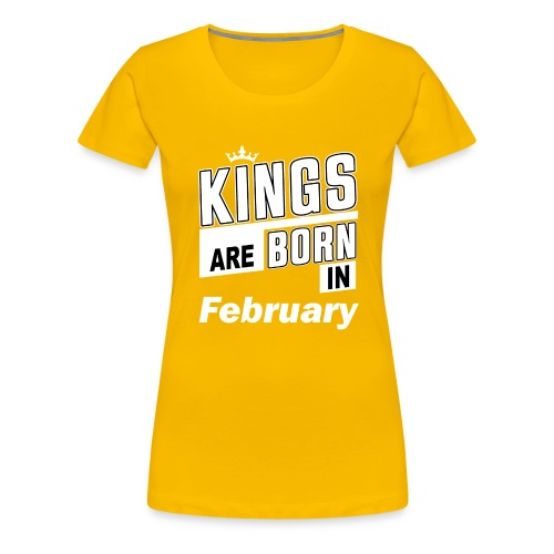 KINGS ARE BORN IN FEBRUARY - Frauen Premium T-Shirt