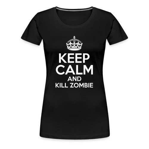 KEEP CALM AND KILL ZOMBIE - Camiseta premium mujer