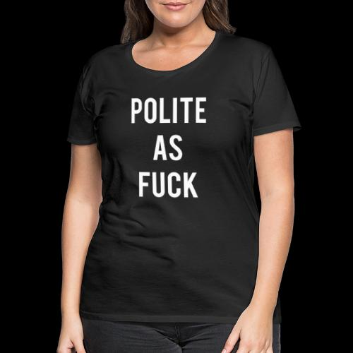 Polite As F*ck 1 White - Women's Premium T-Shirt