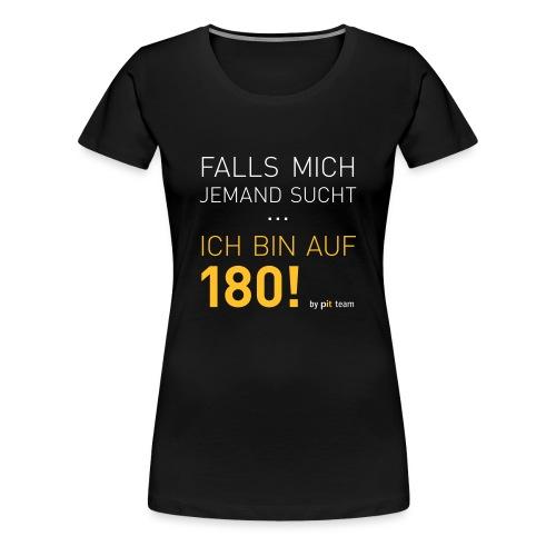 ... bin auf 180! - Frauen Premium T-Shirt