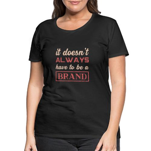 it doesn't always have to be a brand - Women's Premium T-Shirt