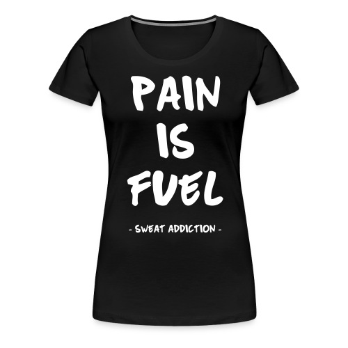 Pain Is Fuel - Naisten premium t-paita