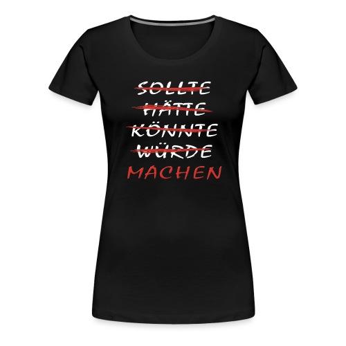 Sollte, hätte, könnte, würde.....mach einfach - Frauen Premium T-Shirt